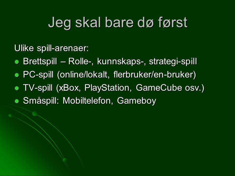 Jeg skal bare dø først Ulike spill-arenaer: Brettspill – Rolle-, kunnskaps-, strategi-spill Brettspill – Rolle-, kunnskaps-, strategi-spill PC-spill (online/lokalt, flerbruker/en-bruker) PC-spill (online/lokalt, flerbruker/en-bruker) TV-spill (xBox, PlayStation, GameCube osv.) TV-spill (xBox, PlayStation, GameCube osv.) Småspill: Mobiltelefon, Gameboy Småspill: Mobiltelefon, Gameboy