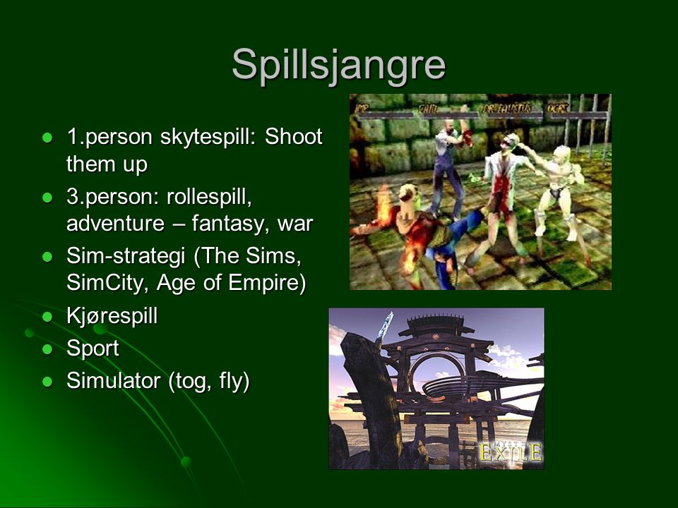 Spillsjangre 1.person skytespill: Shoot them up 1.person skytespill: Shoot them up 3.person: rollespill, adventure – fantasy, war 3.person: rollespill, adventure – fantasy, war Sim-strategi (The Sims, SimCity, Age of Empire) Sim-strategi (The Sims, SimCity, Age of Empire) Kjørespill Kjørespill Sport Sport Simulator (tog, fly) Simulator (tog, fly)