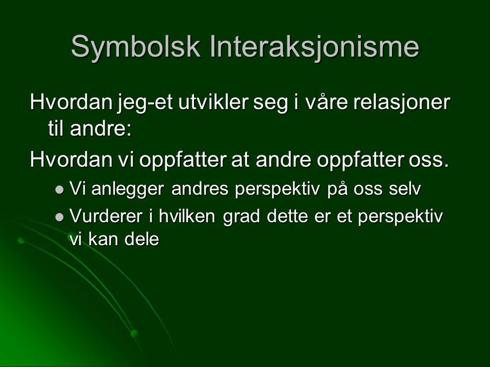 Symbolsk Interaksjonisme Hvordan jeg-et utvikler seg i våre relasjoner til andre: Hvordan vi oppfatter at andre oppfatter oss. Vi anlegger andres pers
