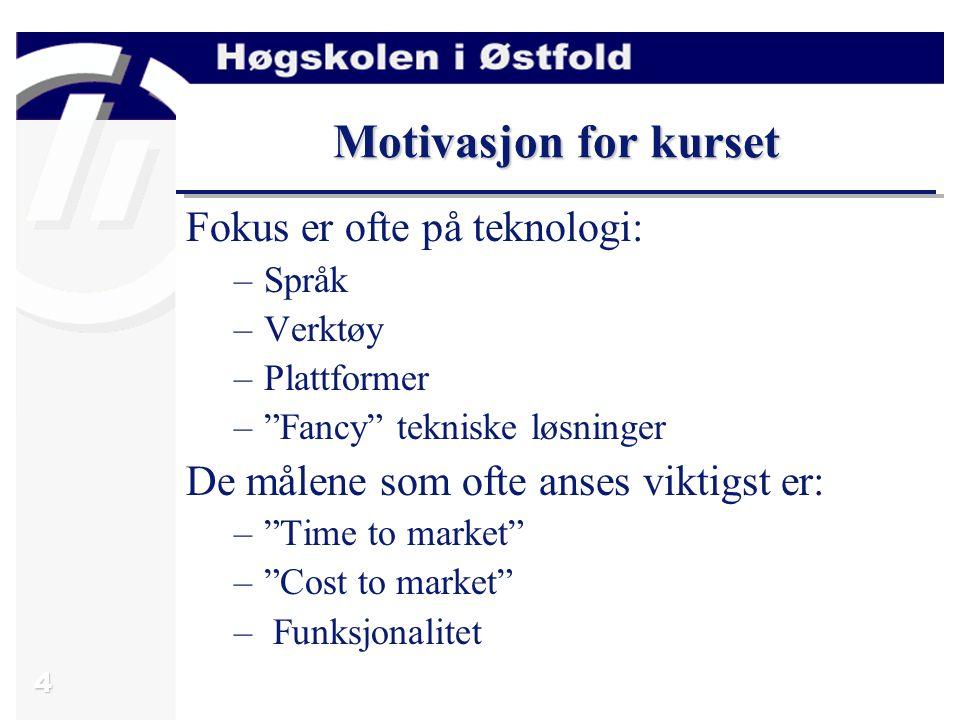 4 Motivasjon for kurset Fokus er ofte på teknologi: –Språk –Verktøy –Plattformer – Fancy tekniske løsninger De målene som ofte anses viktigst er: – Time to market – Cost to market – Funksjonalitet
