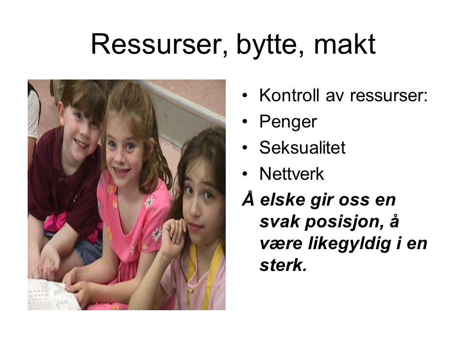 Ressurser, bytte, makt Kontroll av ressurser: Penger Seksualitet Nettverk Å elske gir oss en svak posisjon, å være likegyldig i en sterk.