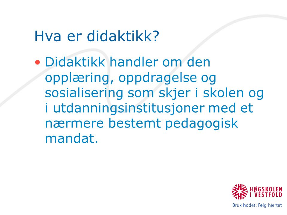 Hva er didaktikk? Didaktikk handler om den opplæring, oppdragelse og sosialisering som skjer i skolen og i utdanningsinstitusjoner med et nærmere best
