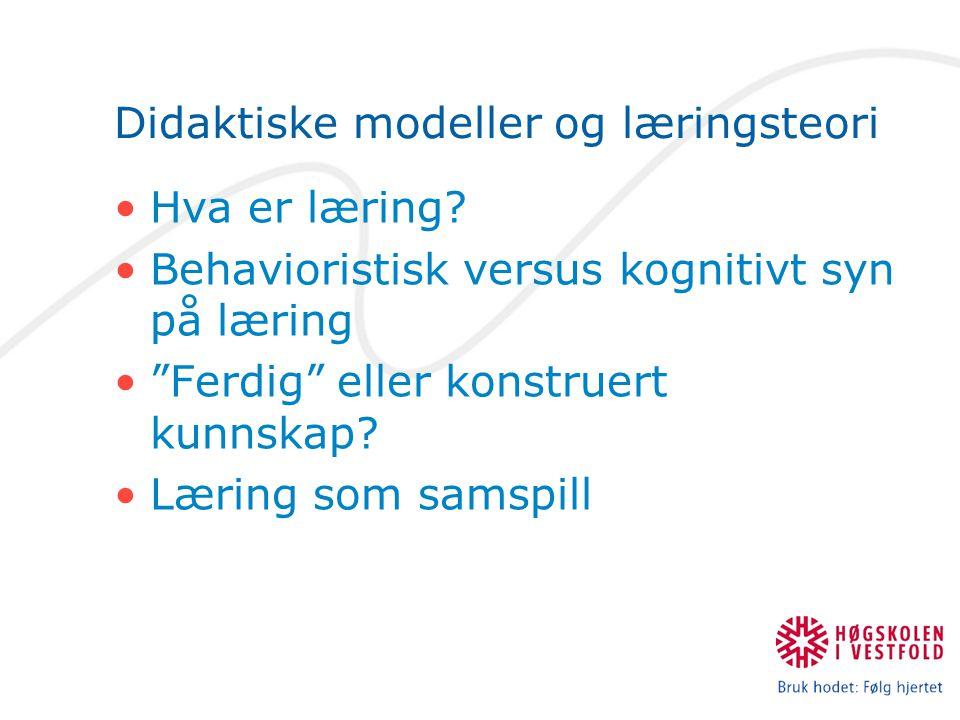 """Didaktiske modeller og læringsteori Hva er læring? Behavioristisk versus kognitivt syn på læring """"Ferdig"""" eller konstruert kunnskap? Læring som samspi"""