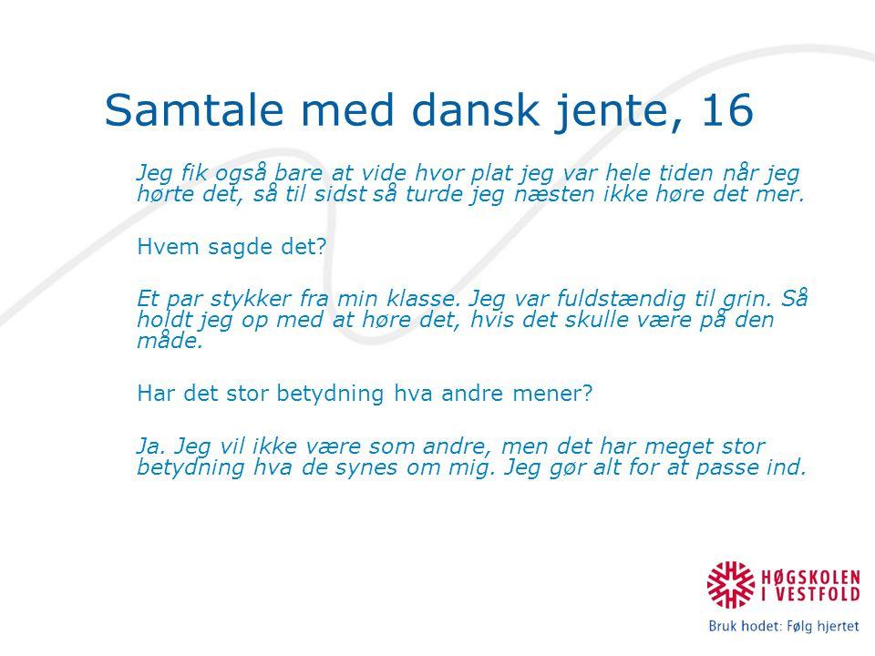 Samtale med dansk jente, 16 Jeg fik også bare at vide hvor plat jeg var hele tiden når jeg hørte det, så til sidst så turde jeg næsten ikke høre det mer.