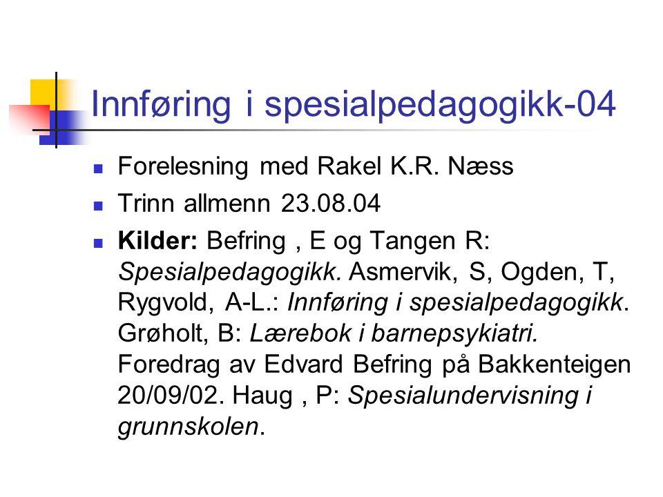 Innføring i spesialpedagogikk-04 Forelesning med Rakel K.R. Næss Trinn allmenn 23.08.04 Kilder: Befring, E og Tangen R: Spesialpedagogikk. Asmervik, S