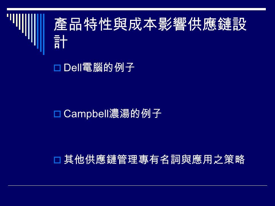 產品特性與成本影響供應鏈設 計  Dell 電腦的例子  Campbell 濃湯的例子  其他供應鏈管理專有名詞與應用之策略