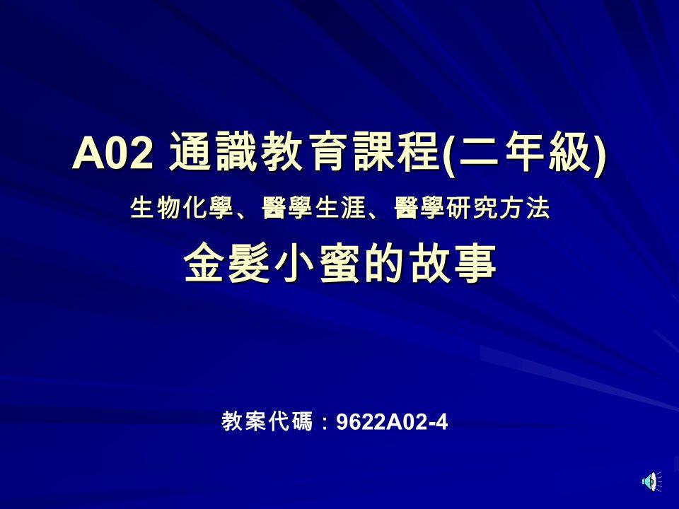 A02 通識教育課程 ( 二年級 ) 生物化學、醫學生涯、醫學研究方法 金髮小蜜的故事 教案代碼: 9622A02-4