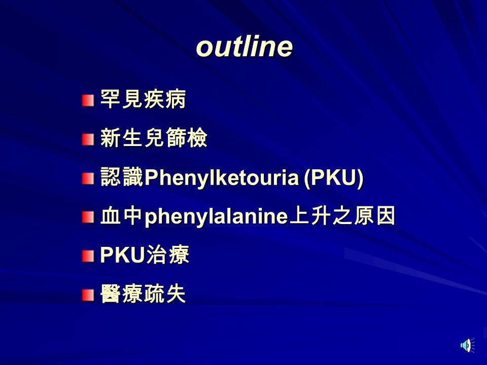 outline 罕見疾病新生兒篩檢 認識 Phenylketouria (PKU) 血中 phenylalanine 上升之原因 PKU 治療 醫療疏失
