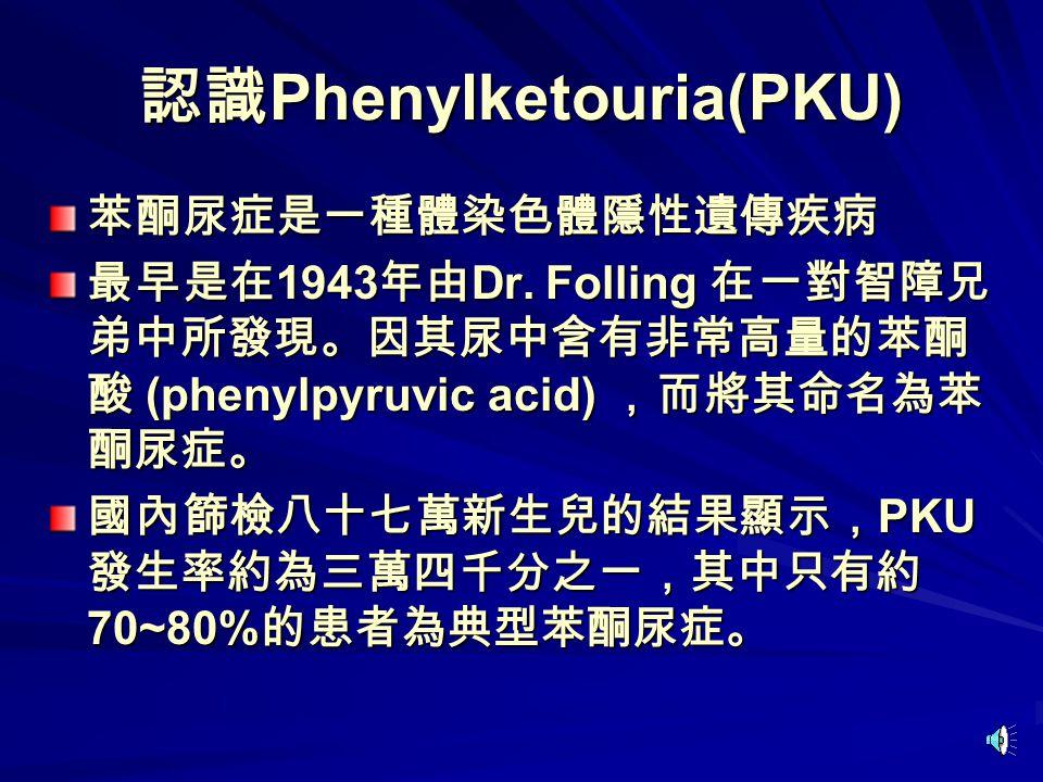 認識 Phenylketouria(PKU) 苯酮尿症是一種體染色體隱性遺傳疾病 最早是在 1943 年由 Dr.