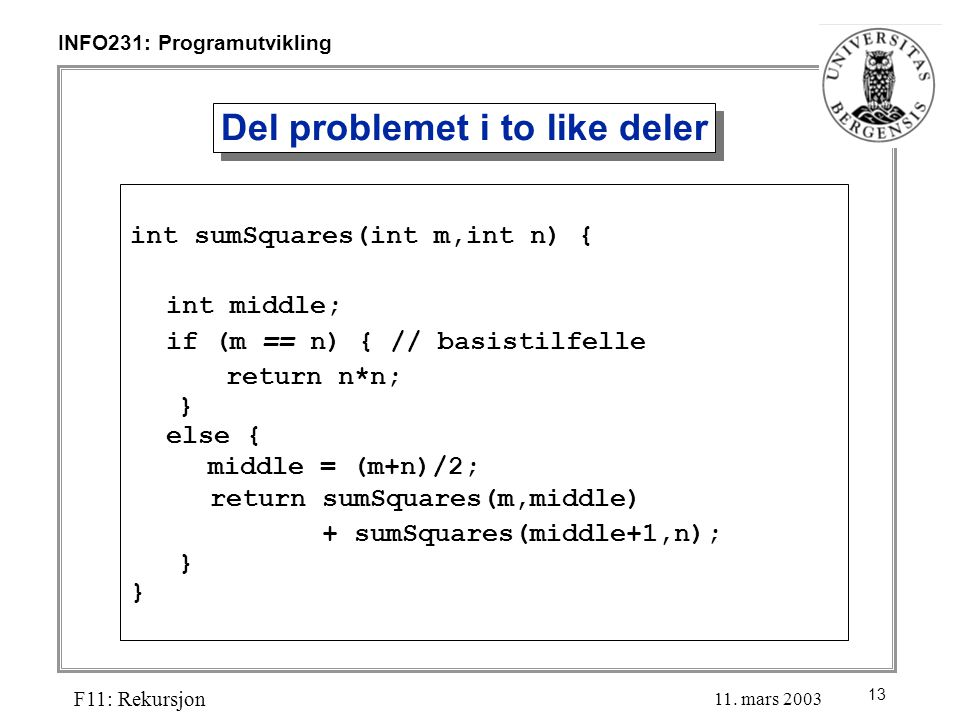 13 INFO231: Programutvikling F11: Rekursjon 11. mars 2003 Del problemet i to like deler int sumSquares(int m,int n) { int middle; if (m == n) { // bas