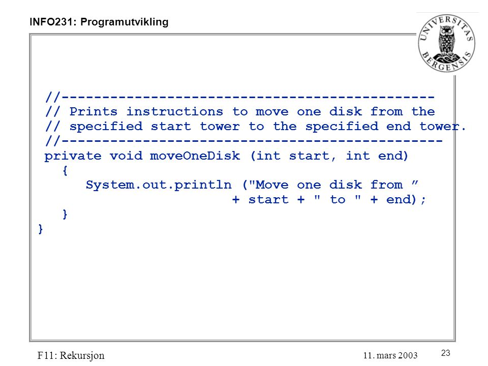 23 INFO231: Programutvikling F11: Rekursjon 11. mars 2003 //---------------------------------------------- // Prints instructions to move one disk fro
