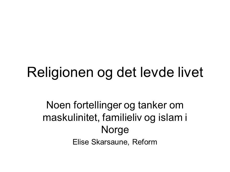 Religionen og det levde livet Noen fortellinger og tanker om maskulinitet, familieliv og islam i Norge Elise Skarsaune, Reform