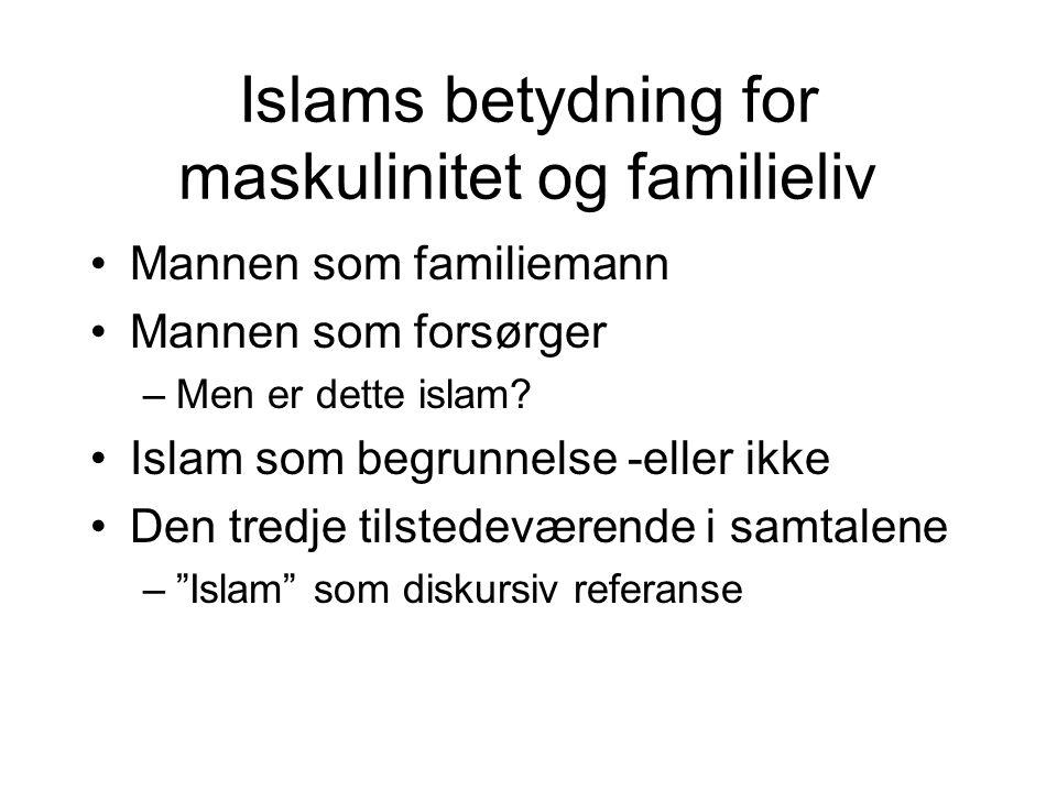 Islams betydning for maskulinitet og familieliv Mannen som familiemann Mannen som forsørger –Men er dette islam? Islam som begrunnelse -eller ikke Den