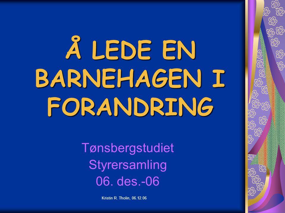 Kristin R. Tholin, 06.12.06 Å LEDE EN BARNEHAGEN I FORANDRING Tønsbergstudiet Styrersamling 06. des.-06