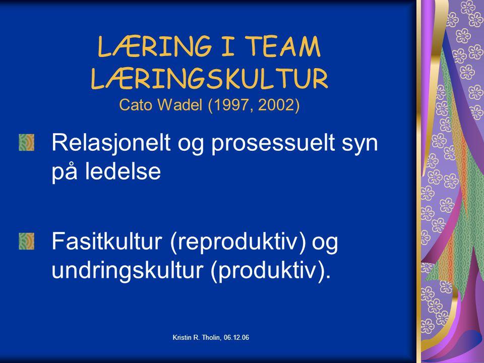 Kristin R. Tholin, 06.12.06 LÆRING I TEAM LÆRINGSKULTUR Cato Wadel (1997, 2002) Relasjonelt og prosessuelt syn på ledelse Fasitkultur (reproduktiv) og