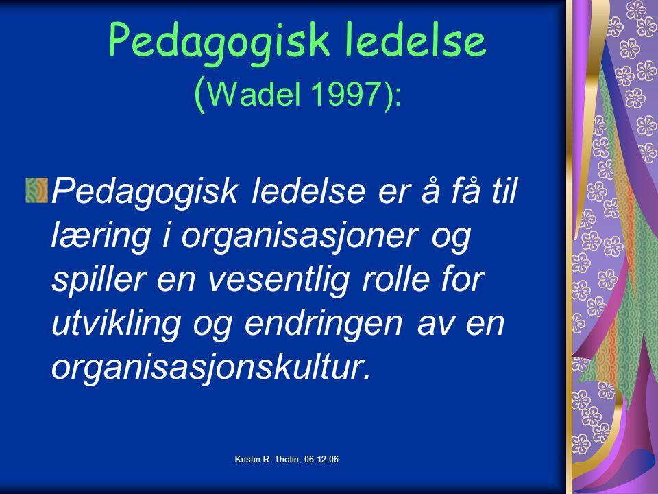 Kristin R. Tholin, 06.12.06 Pedagogisk ledelse ( Wadel 1997): Pedagogisk ledelse er å få til læring i organisasjoner og spiller en vesentlig rolle for