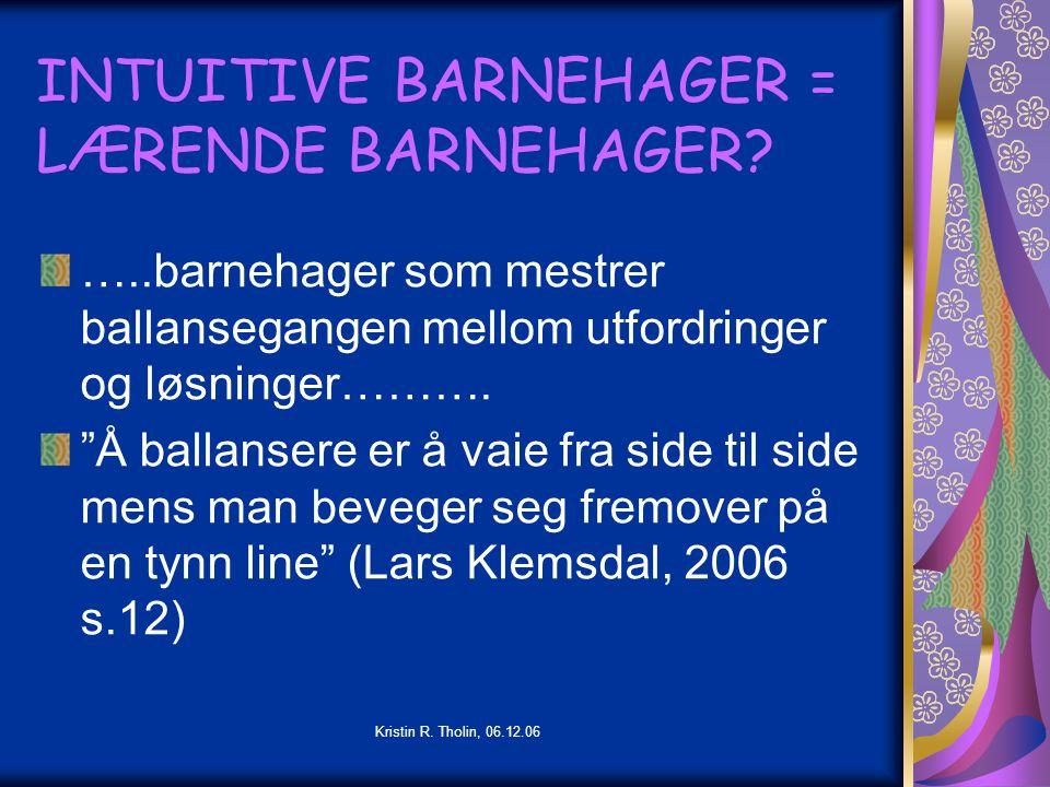 """Kristin R. Tholin, 06.12.06 INTUITIVE BARNEHAGER = LÆRENDE BARNEHAGER? …..barnehager som mestrer ballansegangen mellom utfordringer og løsninger………. """""""