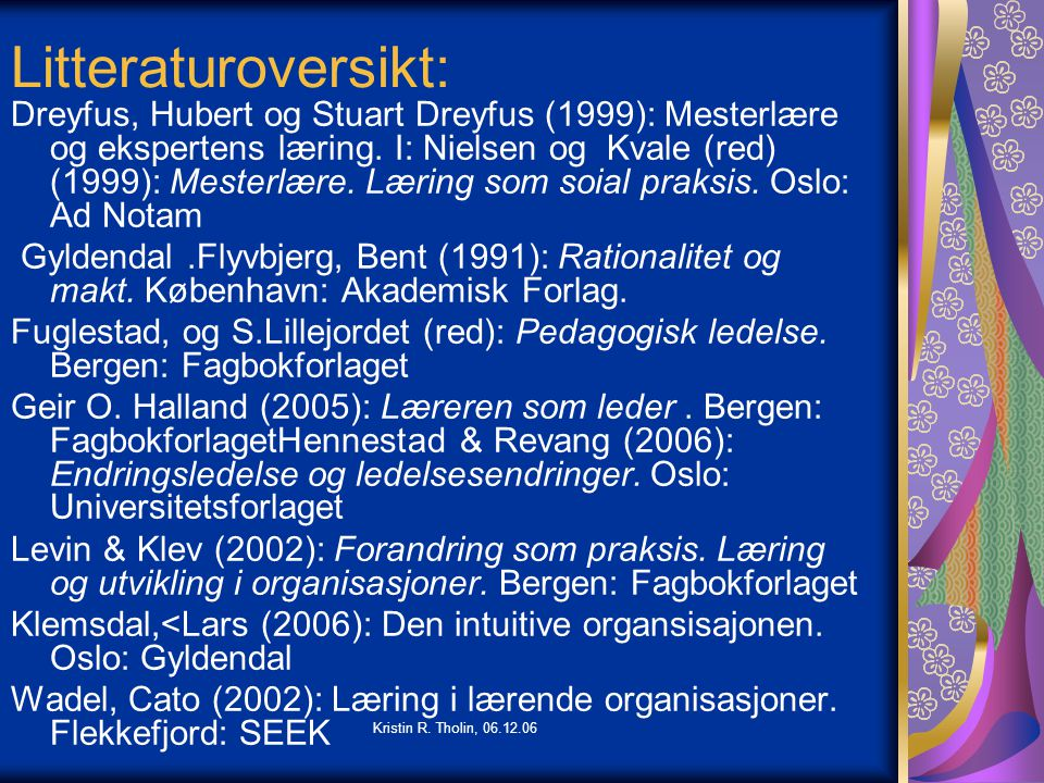 Kristin R. Tholin, 06.12.06 Litteraturoversikt: Dreyfus, Hubert og Stuart Dreyfus (1999): Mesterlære og ekspertens læring. I: Nielsen og Kvale (red) (