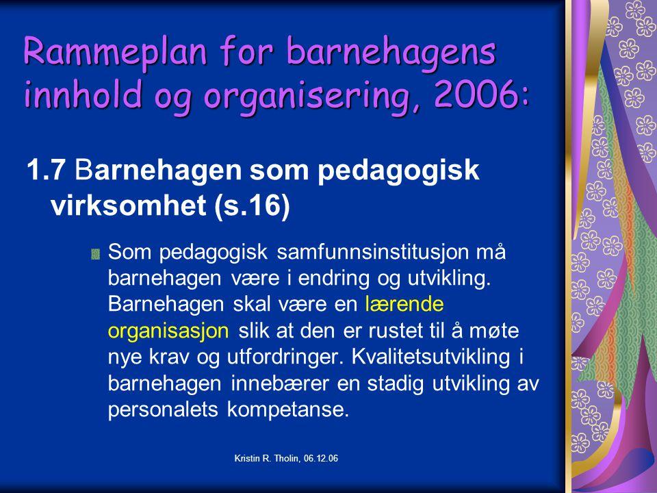 Kristin R. Tholin, 06.12.06 Rammeplan for barnehagens innhold og organisering, 2006: 1.7 Barnehagen som pedagogisk virksomhet (s.16) Som pedagogisk sa