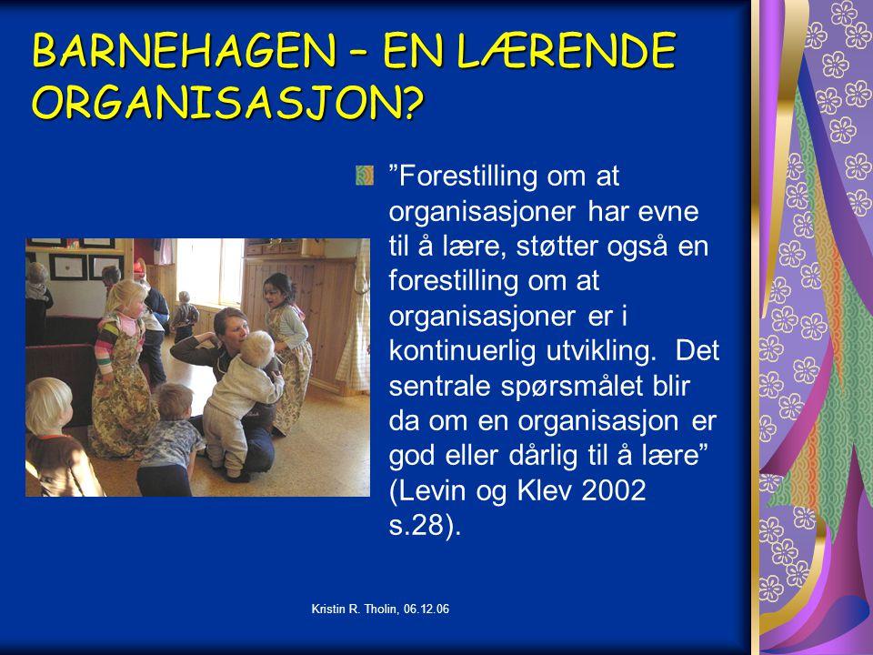 """Kristin R. Tholin, 06.12.06 BARNEHAGEN – EN LÆRENDE ORGANISASJON? """"Forestilling om at organisasjoner har evne til å lære, støtter også en forestilling"""