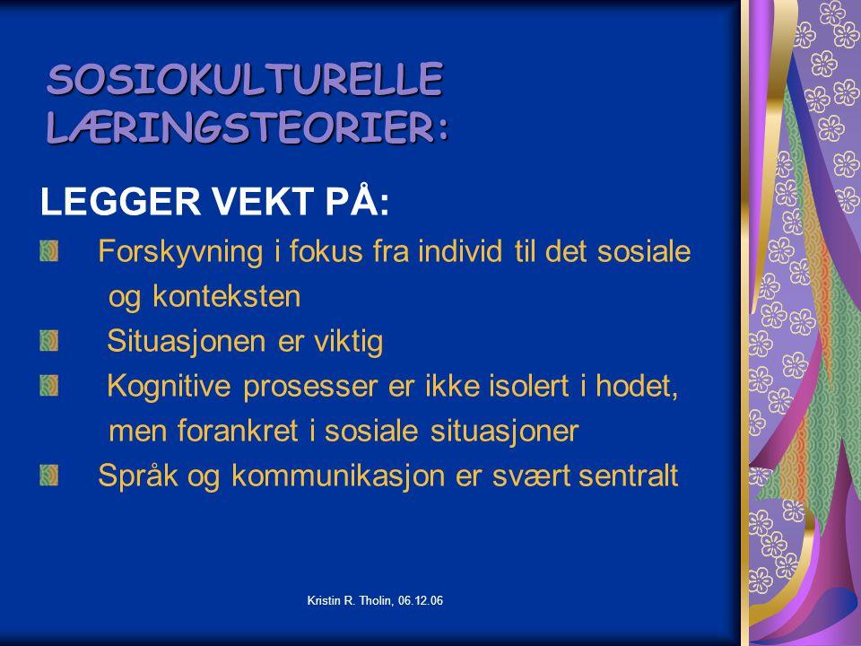 Kristin R. Tholin, 06.12.06 SOSIOKULTURELLE LÆRINGSTEORIER: LEGGER VEKT PÅ: Forskyvning i fokus fra individ til det sosiale og konteksten Situasjonen
