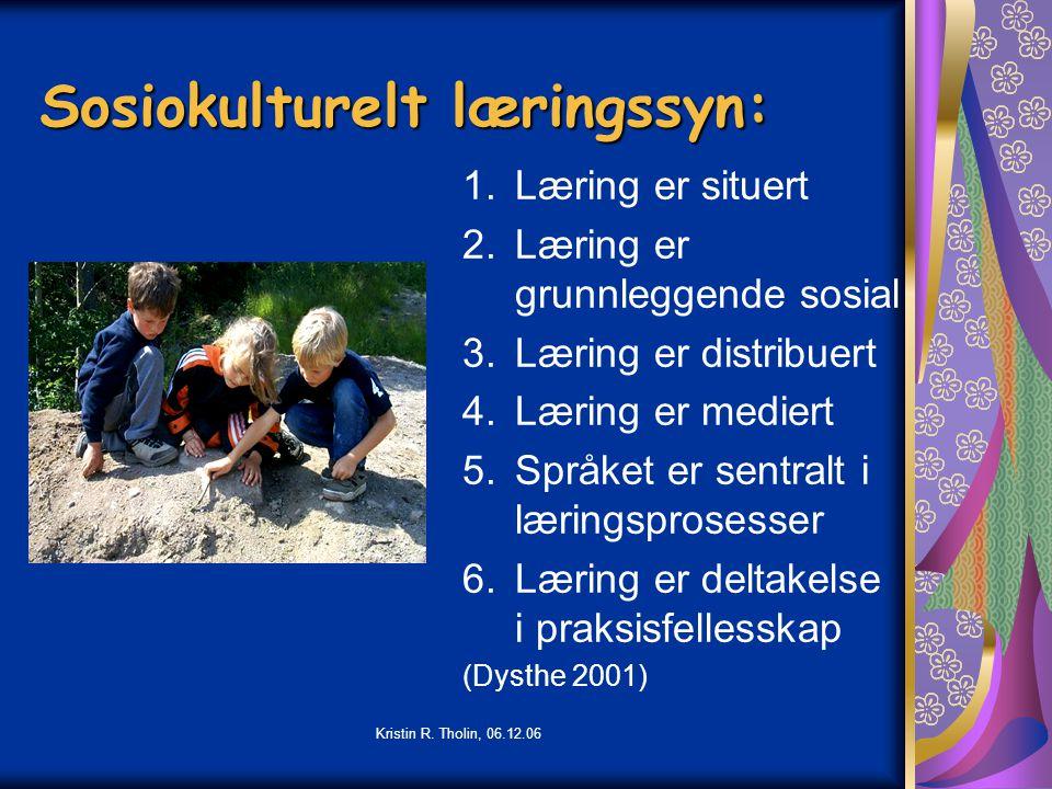 Kristin R. Tholin, 06.12.06 Sosiokulturelt læringssyn: 1.Læring er situert 2.Læring er grunnleggende sosial 3.Læring er distribuert 4.Læring er medier