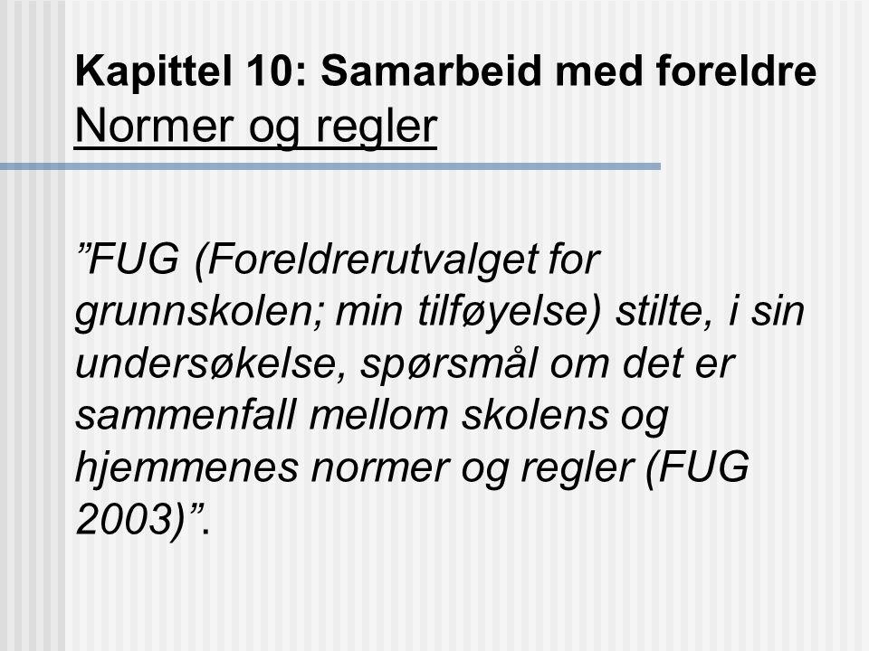 Kapittel 10: Samarbeid med foreldre Normer og regler FUG (Foreldrerutvalget for grunnskolen; min tilføyelse) stilte, i sin undersøkelse, spørsmål om det er sammenfall mellom skolens og hjemmenes normer og regler (FUG 2003) .