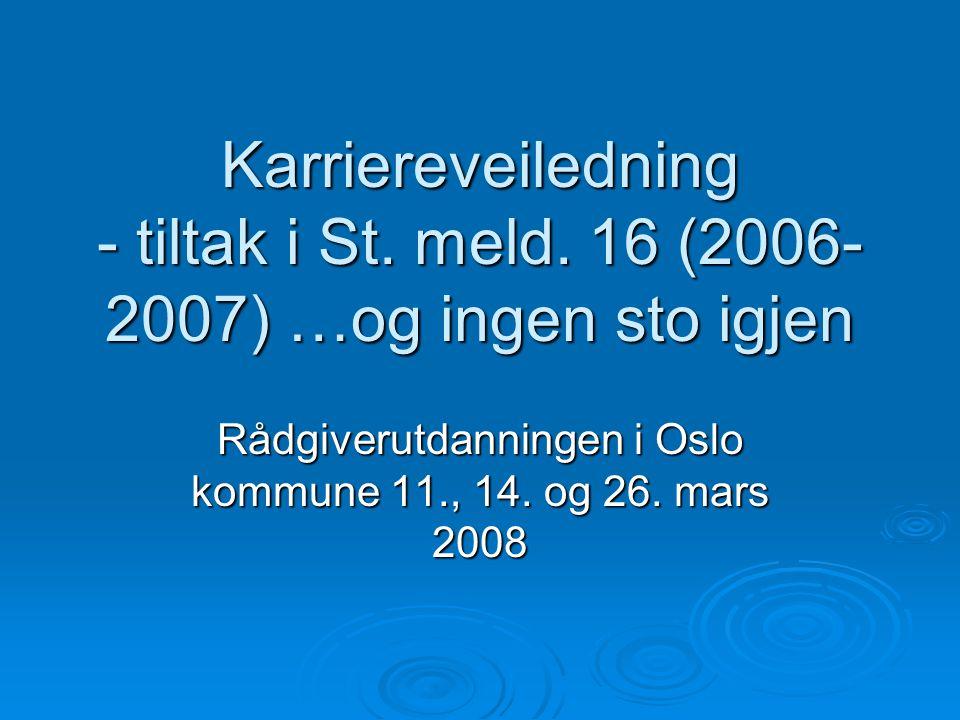 Karriereveiledning - tiltak i St. meld. 16 (2006- 2007) …og ingen sto igjen Rådgiverutdanningen i Oslo kommune 11., 14. og 26. mars 2008