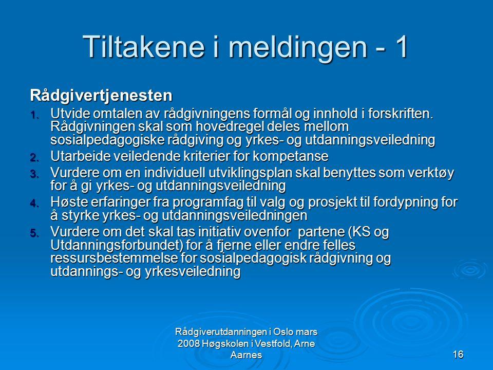 Rådgiverutdanningen i Oslo mars 2008 Høgskolen i Vestfold, Arne Aarnes16 Tiltakene i meldingen - 1 Rådgivertjenesten 1. Utvide omtalen av rådgivningen