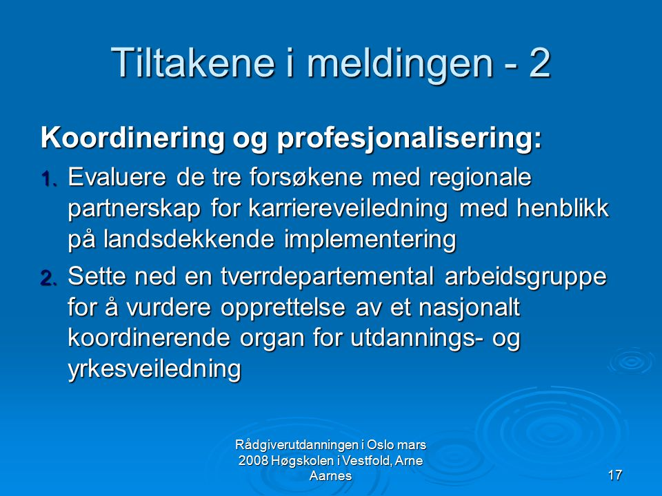 Rådgiverutdanningen i Oslo mars 2008 Høgskolen i Vestfold, Arne Aarnes17 Tiltakene i meldingen - 2 Koordinering og profesjonalisering: 1. Evaluere de