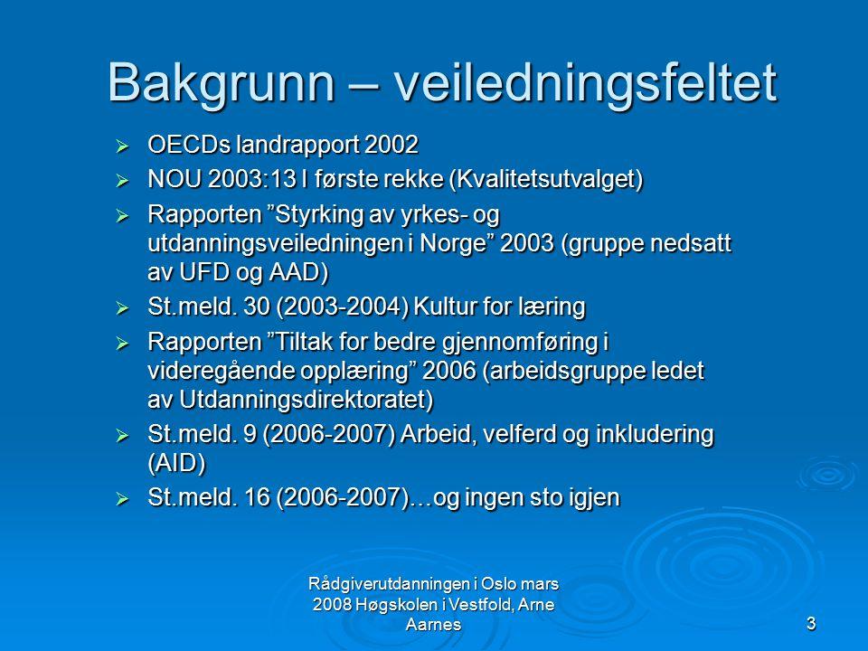 Rådgiverutdanningen i Oslo mars 2008 Høgskolen i Vestfold, Arne Aarnes14 Perspektiver på veiledningstjenestene i meldingen  Forskningsmateriale peker på at veiledningstjenester må ses i sammenheng, på tvers av opplæringsnivåer og på tvers av sektorer  Det ble derfor lagt et tverrsektorielt perspektiv (skolen, UH-sektoren, NAV, fylkeskommuner etc.)  Veiledningstjenestene skal ha som felles overordnede mål å: fremme den enkeltes livslange læring, sysselsetting og verdiskapning fremme den enkeltes livslange læring, sysselsetting og verdiskapning forhindre frafall og øke effektiviteten i utdanningssektoren og arbeidslivet forhindre frafall og øke effektiviteten i utdanningssektoren og arbeidslivet bidra til inkludering og likestilling bidra til inkludering og likestilling