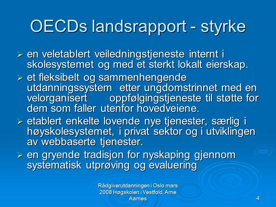 Rådgiverutdanningen i Oslo mars 2008 Høgskolen i Vestfold, Arne Aarnes5 OECDs landsrapport - svakhet  har fragmentert tjeneste med mange utdanningsbaserte tjenester uten sterke forbindelser til arbeidsmarkedet og uten et sammenhengende fokus på strategisk utvikling.