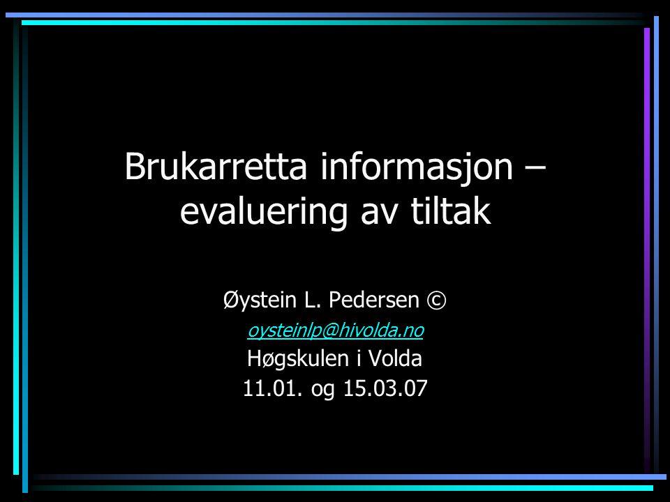 Brukarretta informasjon – evaluering av tiltak Øystein L. Pedersen © oysteinlp@hivolda.no Høgskulen i Volda 11.01. og 15.03.07