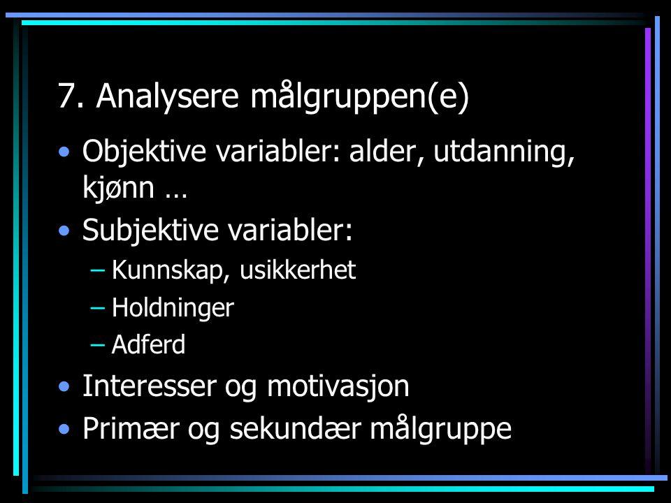 7. Analysere målgruppen(e) Objektive variabler: alder, utdanning, kjønn … Subjektive variabler: –Kunnskap, usikkerhet –Holdninger –Adferd Interesser o