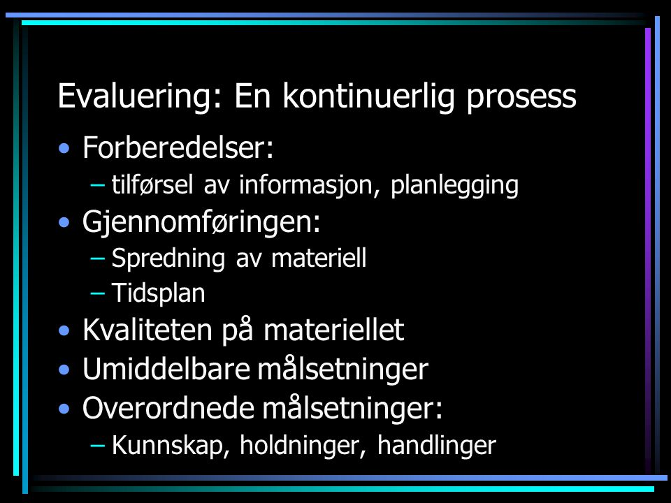 Evaluering: En kontinuerlig prosess Forberedelser: –tilførsel av informasjon, planlegging Gjennomføringen: –Spredning av materiell –Tidsplan Kvalitete