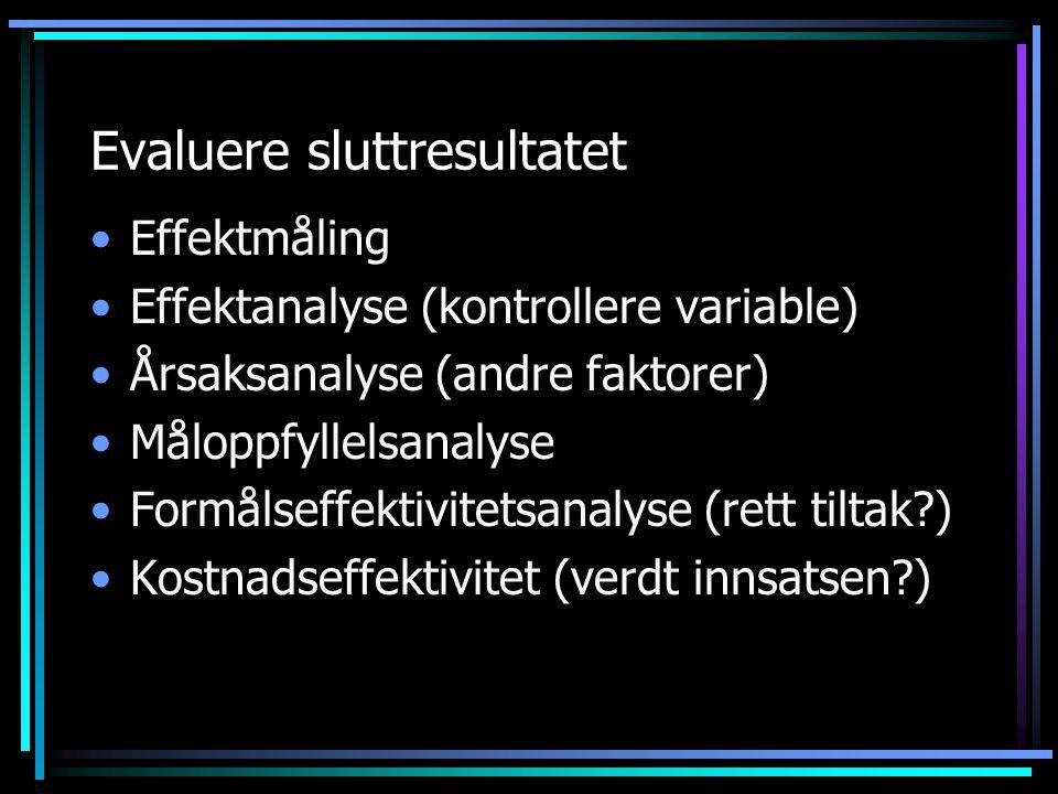 Evaluere sluttresultatet Effektmåling Effektanalyse (kontrollere variable) Årsaksanalyse (andre faktorer) Måloppfyllelsanalyse Formålseffektivitetsana