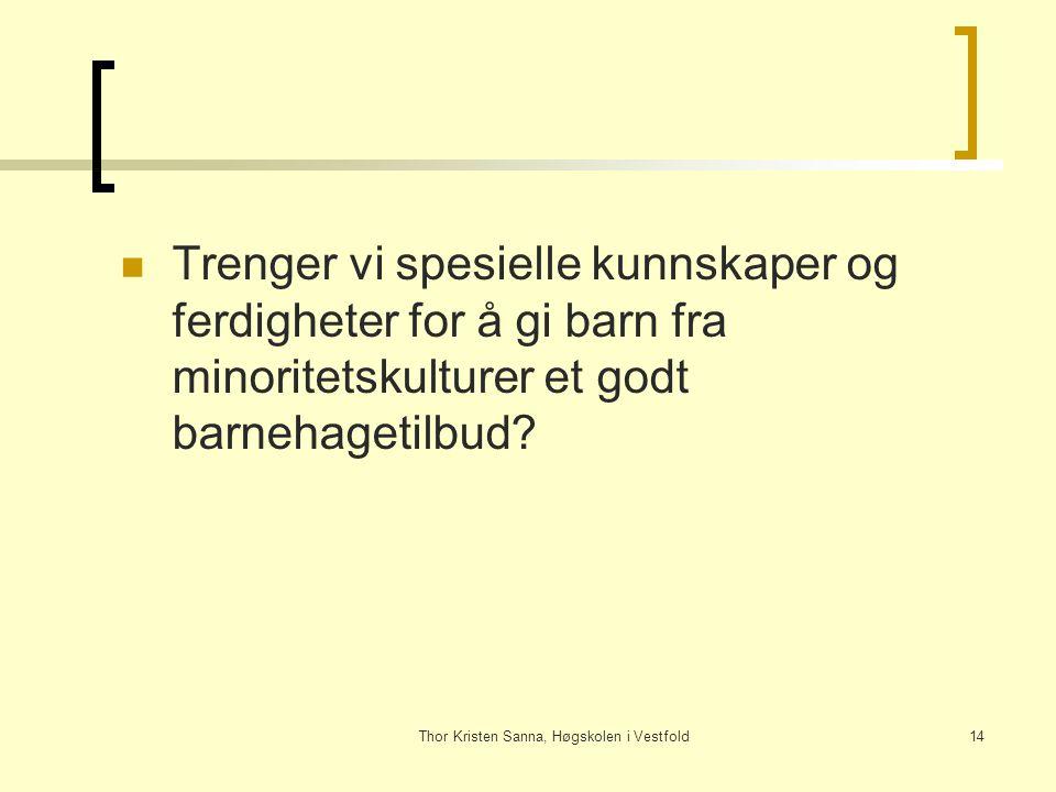 Thor Kristen Sanna, Høgskolen i Vestfold14 Trenger vi spesielle kunnskaper og ferdigheter for å gi barn fra minoritetskulturer et godt barnehagetilbud