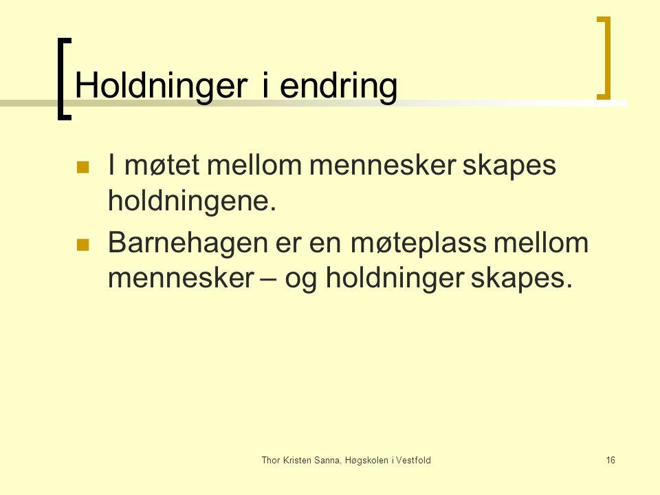Thor Kristen Sanna, Høgskolen i Vestfold16 Holdninger i endring I møtet mellom mennesker skapes holdningene. Barnehagen er en møteplass mellom mennesk