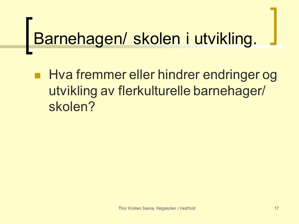 Thor Kristen Sanna, Høgskolen i Vestfold17 Barnehagen/ skolen i utvikling. Hva fremmer eller hindrer endringer og utvikling av flerkulturelle barnehag