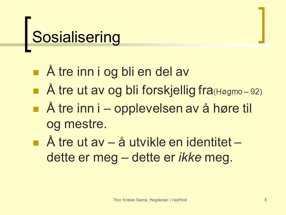 Thor Kristen Sanna, Høgskolen i Vestfold8 Sosialisering Å tre inn i og bli en del av Å tre ut av og bli forskjellig fra (Høgmo – 92) Å tre inn i – opp