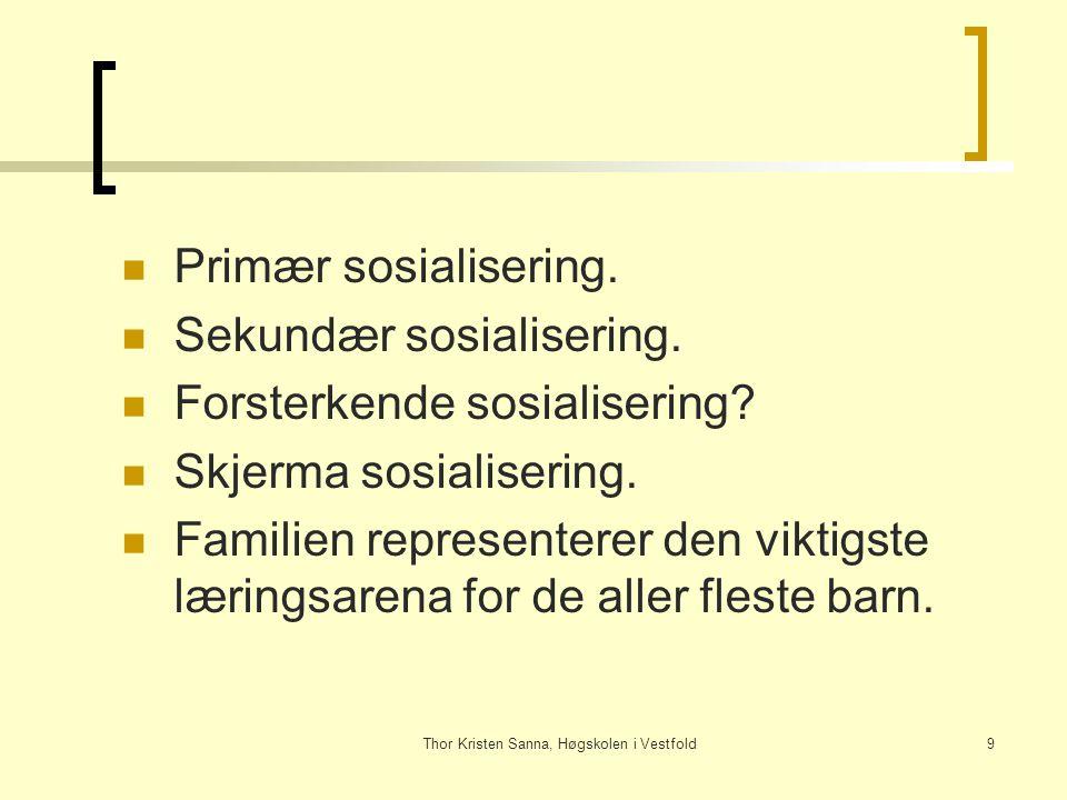 Thor Kristen Sanna, Høgskolen i Vestfold9 Primær sosialisering. Sekundær sosialisering. Forsterkende sosialisering? Skjerma sosialisering. Familien re