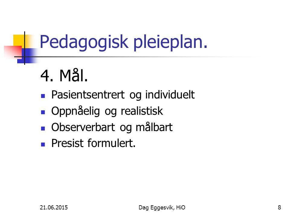 21.06.2015Dag Eggesvik, HiO8 Pedagogisk pleieplan. 4. Mål. Pasientsentrert og individuelt Oppnåelig og realistisk Observerbart og målbart Presist form