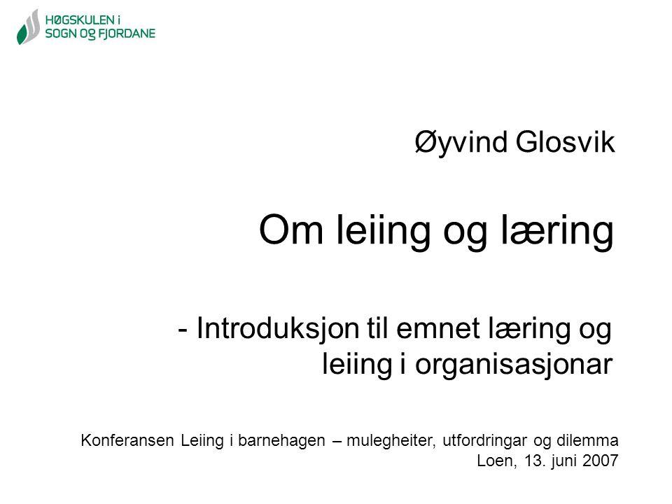 Øyvind Glosvik Om leiing og læring - Introduksjon til emnet læring og leiing i organisasjonar Konferansen Leiing i barnehagen – mulegheiter, utfordrin