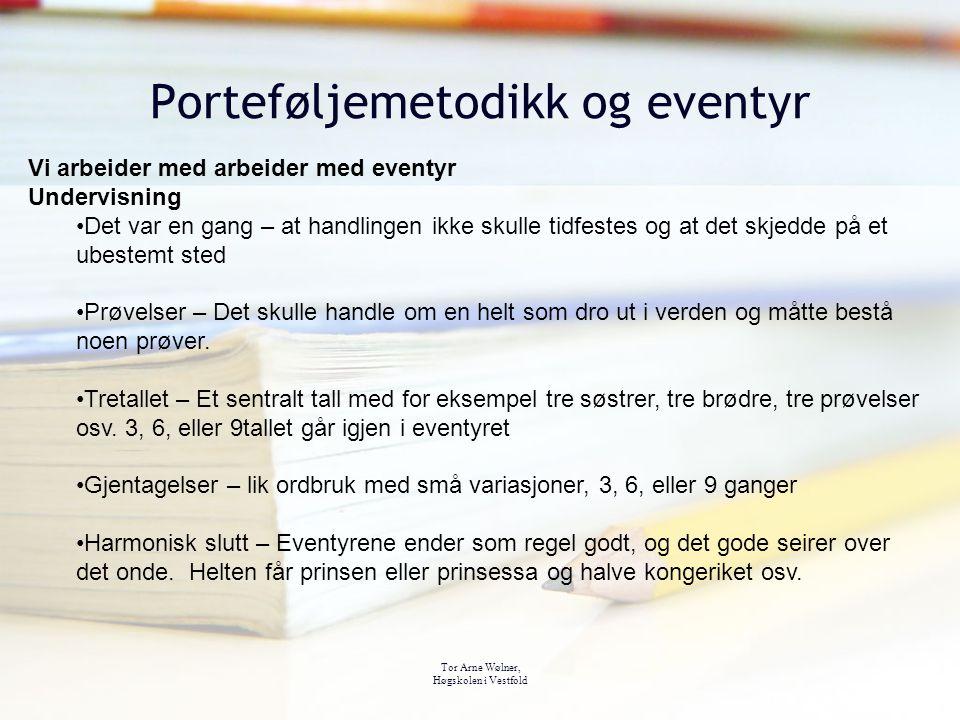 Tor Arne Wølner, Høgskolen i Vestfold Porteføljemetodikk og eventyr Vi arbeider med arbeider med eventyr Undervisning Det var en gang – at handlingen