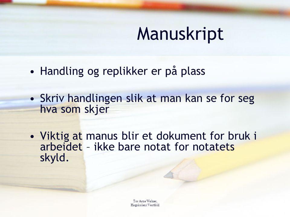 Tor Arne Wølner, Høgskolen i Vestfold Manuskript Handling og replikker er på plass Skriv handlingen slik at man kan se for seg hva som skjer Viktig at