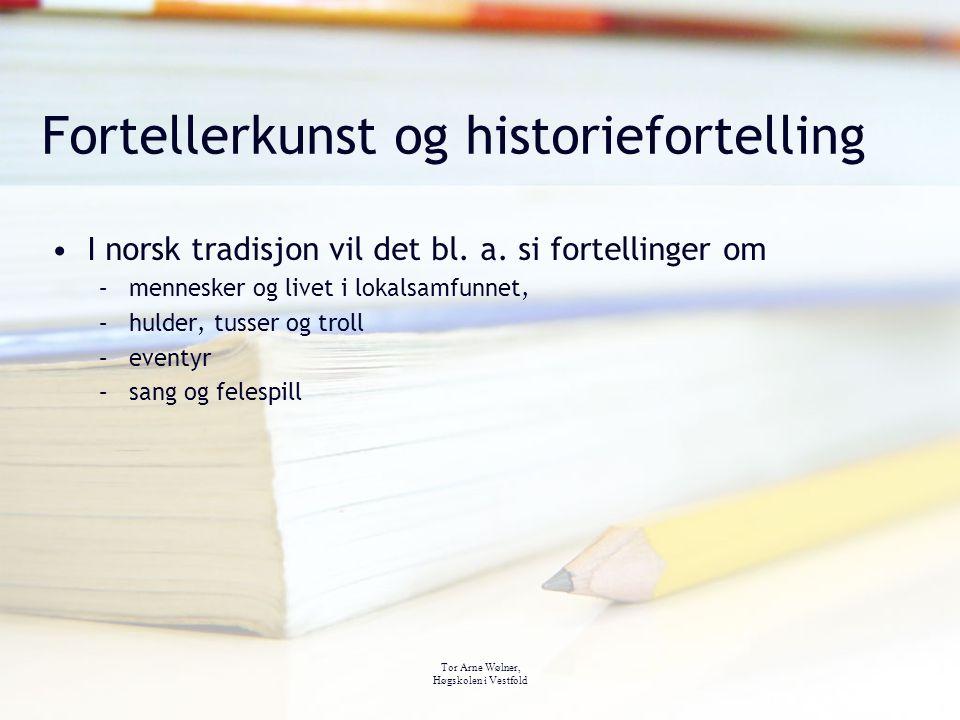 Tor Arne Wølner, Høgskolen i Vestfold Fortellerkunst og historiefortelling I norsk tradisjon vil det bl. a. si fortellinger om –mennesker og livet i l