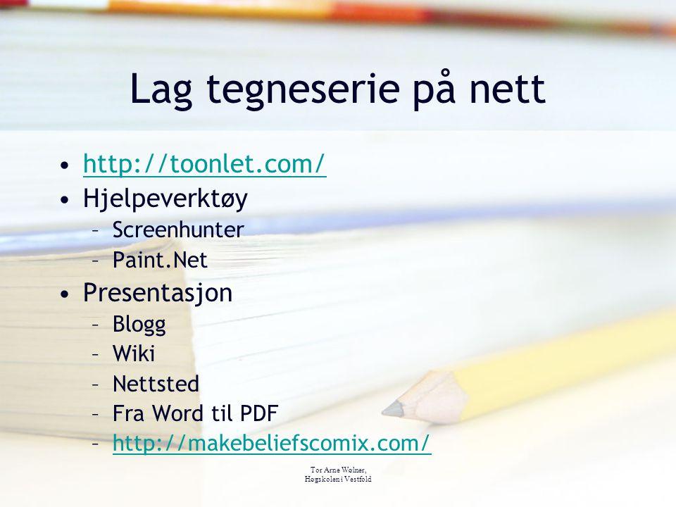 Tor Arne Wølner, Høgskolen i Vestfold Lag tegneserie på nett http://toonlet.com/ Hjelpeverktøy –Screenhunter –Paint.Net Presentasjon –Blogg –Wiki –Net
