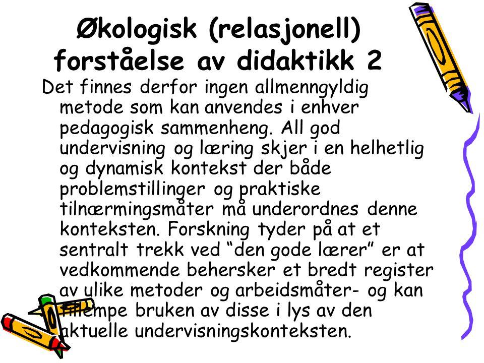 Økologisk (relasjonell) forståelse av didaktikk 2 Det finnes derfor ingen allmenngyldig metode som kan anvendes i enhver pedagogisk sammenheng.