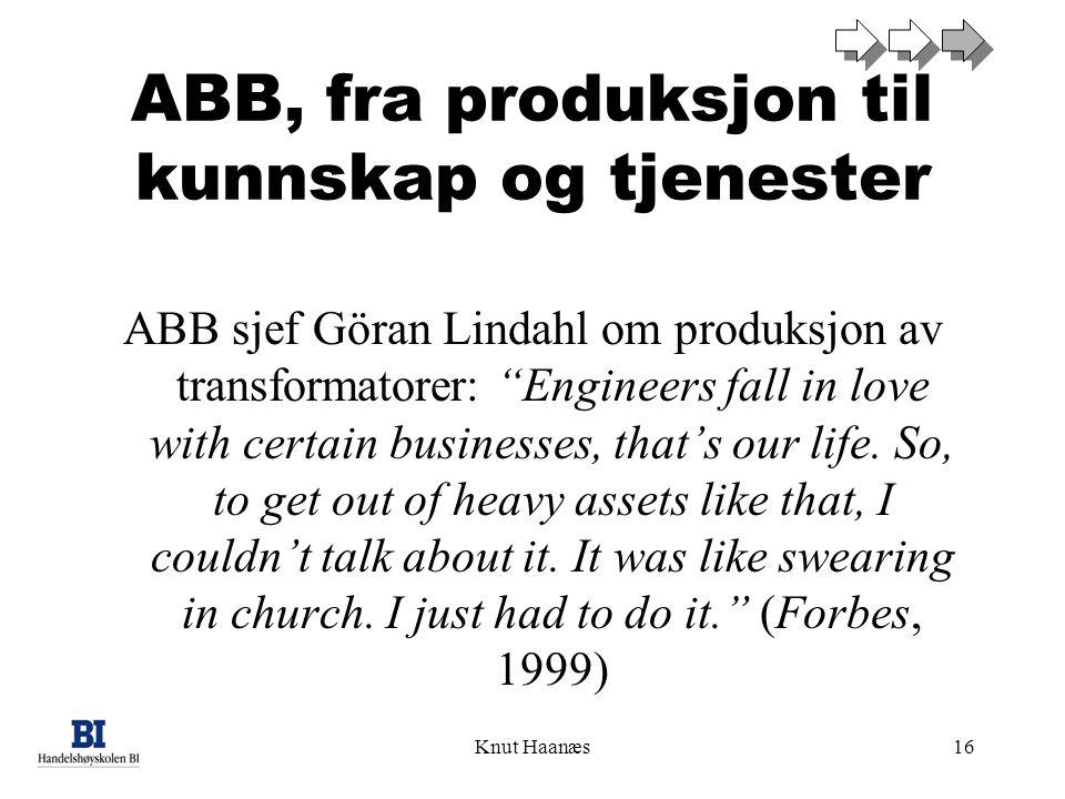 Knut Haanæs16 ABB, fra produksjon til kunnskap og tjenester ABB sjef Göran Lindahl om produksjon av transformatorer: Engineers fall in love with certain businesses, that's our life.