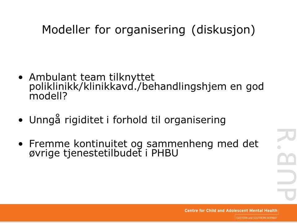 Modeller for organisering (diskusjon) Ambulant team tilknyttet poliklinikk/klinikkavd./behandlingshjem en god modell? Unngå rigiditet i forhold til or